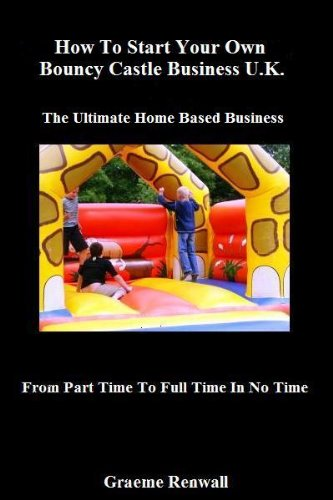 How To Start Your Own Bouncy Castle Business U.K: The Ultimate Home Based Business (From Part Time To Full Time In No Time)