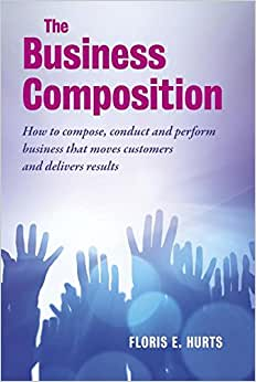 The Business Composition: How To Compose, Conduct And Perform Business That Moves Customers - And Delivers Results