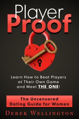 Player Proof: The Uncensored Dating Guide For Women: How to Beat Players at Their Own Game, Meet THE ONE!