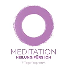 Meditationsprogramm - Heilung fürs Ich: 7-Tage Programm Hörbuch von Kim Fleckenstein Gesprochen von: Kim Fleckenstein