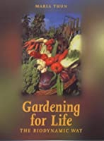 Gardening for Life - The Biodynamic Way: A Practical Introduction to a New Art of Gardening, Sowing, Planting, Harvesting