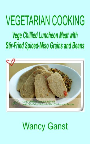 Vegetarian Cooking: Vege Chillied Luncheon Meat With Stir-Fried Spiced-Miso Grains And Beans (Vegetarian Cooking - Vegetables And Fruits Book 294) front-1022191