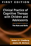Clinical Practice of Cognitive Therapy with Children and Adolescents, First Ed: The Nuts and Bolts