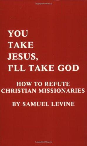 You Take Jesus, I'll Take God: How to Refute Christian Missionaries