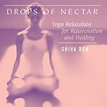 Drops of Nectar: Yoga Relaxation for Rejuvenation and Healing  by Shiva Rea Narrated by Shiva Rea