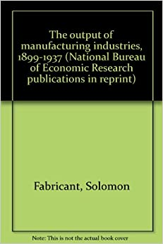 the output of manufacturing industries 1899 1937 national bureau of economic research