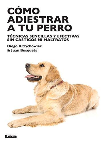 Como adiestrar a tu perro: Tecnicas sencillas y efectivas sin castigos ni maltratos  [Krzychowiec, Diego - Busquets, Juan Carlos] (Tapa Blanda)