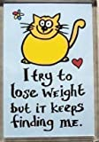 A funny fridge magnet with a picture of a Cat with the wording I try to lose weight but it keeps finding me from our unique retro gift range. An original Birthday or Christmas stocking filler gift idea for a Cat lover !