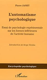 L'automatisme psychologique: Essai de psychologie exp�rimentale sur les formes inf�rieures de l'activit� humaine par Pierre Janet