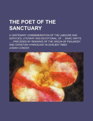 The poet of the sanctuary; a centenary commemoration of the labours and services, literary and devotional, of  Isaac Watts   preceded by remarks of ... and Christian hymnology in earlier times