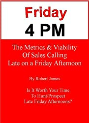 Friday 4 PM- The Metrics and Viability of Selling Late on a Friday Afternoon (Selling and Business Development Book 3)