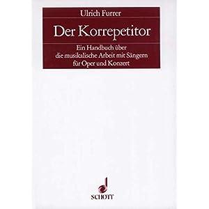 Der Korrepetitor: Ein Handbuch über die musikalische Arbeit mit Sängern für Oper und Konzert