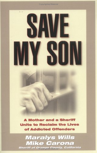 Save My Son : A Mother and a Sheriff Unite to Reclaim the Lives of Addicted Offenders, MARALYS WILLS, MIKE CARONA