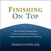 Finishing on Top: How to Achieve Personal Goals, Become Successful, and Experience Happiness Through the Power of Finishing | [Sherman Toppin]