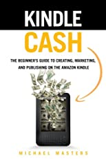 Kindle Cash - The Beginner&#39;s Guide to Creating, Marketing, And Publishing On The Amazon Kindle