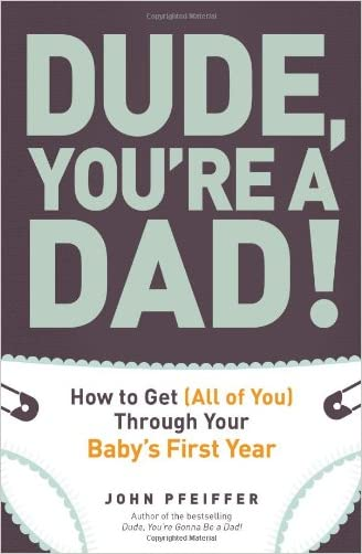 Dude, You're a Dad!: How to Get (All of You) Through Your Baby's First Year written by John Pfeiffer