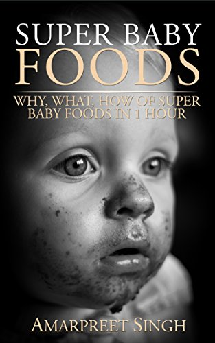 Super Baby Foods: Why,What,How Of Super Baby Foods in 1 Hour: The best baby foods guide ever by Amarpreet Singh