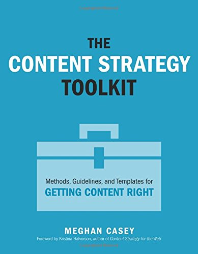 Content Strategy Toolkit, The:Methods, Guidelines, and Templates for  Getting Content Right (Voices That Matter)