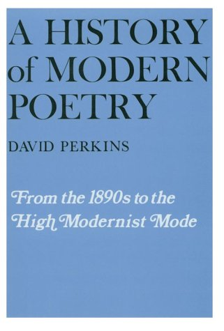 A History of Modern Poetry, Volume I: From the 1890s to the High Modernist Mode, David Perkins