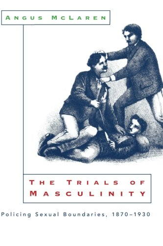 The Trials of Masculinity: Policing Sexual Boundaries, 1870-1930 (The Chicago Series on Sexuality, History, and Society)