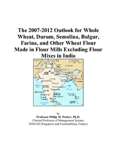 The 2007-2012 Outlook for Whole Wheat, Durum, Semolina, Bulgur, Farina, and Other Wheat Flour Made in Flour Mills Excluding Flour Mixes in India