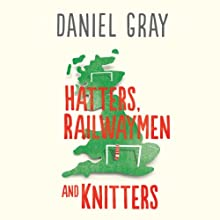 Hatters, Railwaymen and Knitters: Travels through England's Football Provinces (       UNABRIDGED) by Daniel Gray Narrated by Derek Perkins