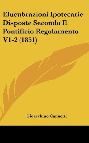 Elucubrazioni Ipotecarie Disposte Secondo Il Pontificio Regolamento V1-2 (1851)