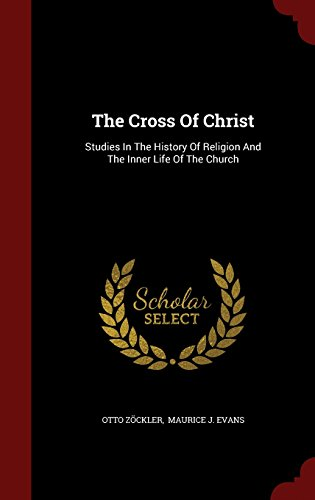 The Cross Of Christ: Studies In The History Of Religion And The Inner Life Of The Church