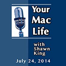 Your Mac Life, July 24, 2014  by Shawn King Narrated by Shawn King