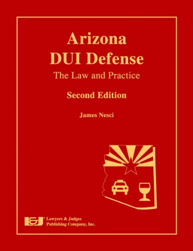 Arizona DUI Defense: The Law and Practice, Second Edition, by James Nesci