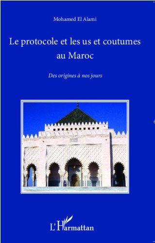 Mohamed El Alami - Le protocole et les us et coutumes au Maroc: Des origines à nos jours