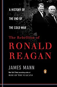 The Rebellion of Ronald Reagan: A History of the End of the Cold War by James Mann