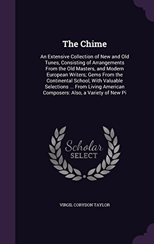 The Chime: An Extensive Collection of New and Old Tunes, Consisting of Arrangements From the Old Masters, and Modern European Writers; Gems From the ... American Composers: Also, a Variety of New Pi