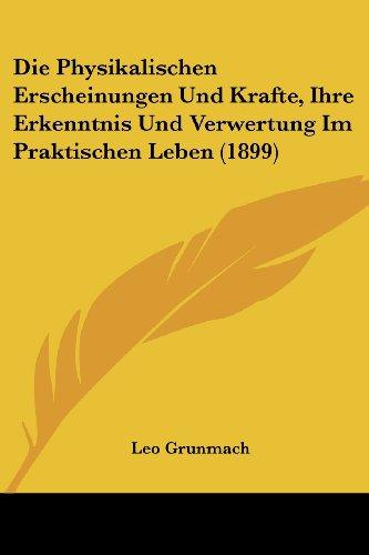 Die Physikalischen Erscheinungen Und Krafte, Ihre Erkenntnis Und Verwertung Im Praktischen Leben (1899)