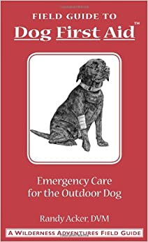 Field Guide: Dog First Aid Emergency Care for the Hunting, Working, and Outdoor Dog by Randy Acker and Jim Fergus