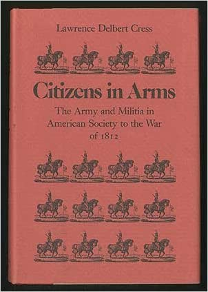 Citizens in Arms: The Army and Militia in American Society to the War of 1812 (Studies on armed forces and society)