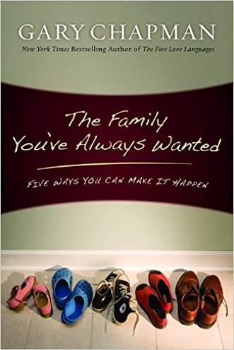 The Family You've Always Wanted: Five Ways You Can Make It Happen written by Gary D Chapman