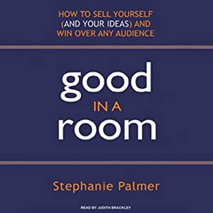 Good in a Room: How to Sell Yourself (and Your Ideas) and Win Over Any Audience | [Stephanie Palmer]