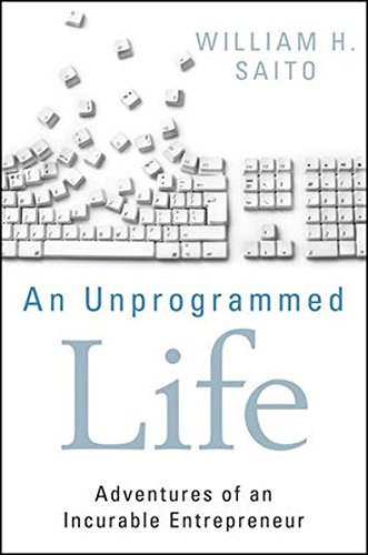 An Unprogrammed Life: Adventures of an Incurable Entrepreneur William Hiroyuki Saito Wiley
