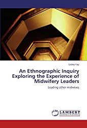 An Ethnographic Inquiry Exploring the Experience of Midwifery  Leaders: Leading other midwives