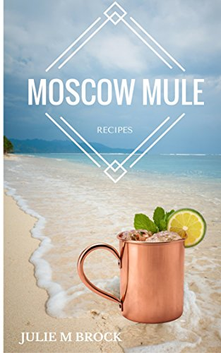 The Complete Guide to Moscow Mule Recipes: Recipe Book by Julie Brock