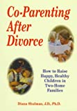 Diana Shulman Co-Parenting After Divorce: How to Raise Happy, Healthy Children in Two-Home Families