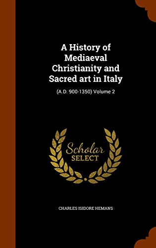 A History of Mediaeval Christianity and Sacred art in Italy: (A.D. 900-1350) Volume 2