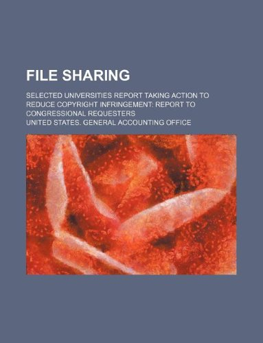 File Sharing: Selected Universities Report Taking Action to Reduce Copyright Infringement: Report to Congressional Requesters