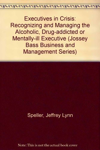 Executives in Crisis: Recognizing and Managing the Alcoholic, Drug-Addicted, or Mentally Ill Executive (Jossey Bass Busi