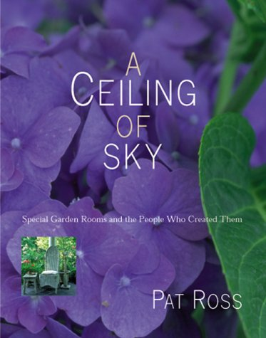A Ceiling of Sky: Special Garden Rooms and the People Who Created Them, Pat Ross