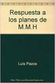 Respuesta a los planes de M.M.H (Spanish Edition): Luis Pazos