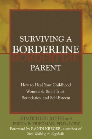 Surviving a Borderline Parent: How to Heal Your Childhood Wounds & Build Trust, Boundaries, and Self-Esteem, Kimberlee Roth, Freda B. Friedman