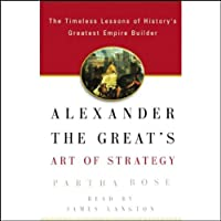 Alexander the Great's Art of Strategy: Timeless Leadership Lessons of History's Greatest Empire Builder (       ABRIDGED) by Partha Bose Narrated by James Langton