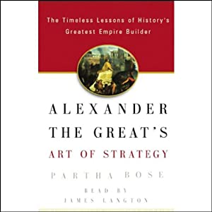 Alexander the Great's Art of Strategy: Timeless Leadership Lessons of History's Greatest Empire Builder | [Partha Bose]